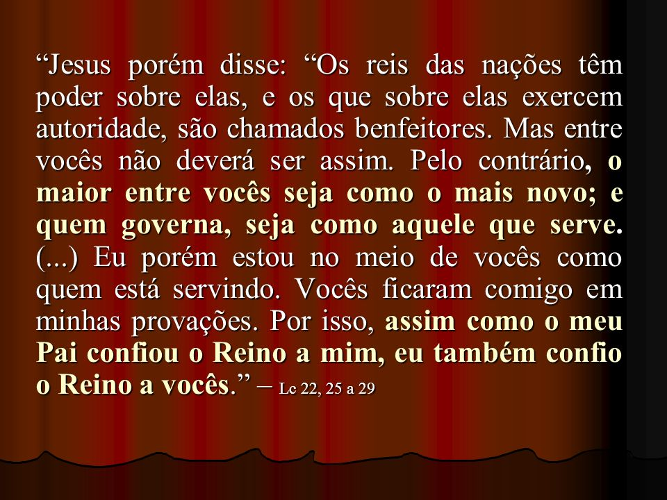 Jesus porém disse: Os reis das nações têm poder sobre elas, e os que sobre elas exercem autoridade, são chamados benfeitores.