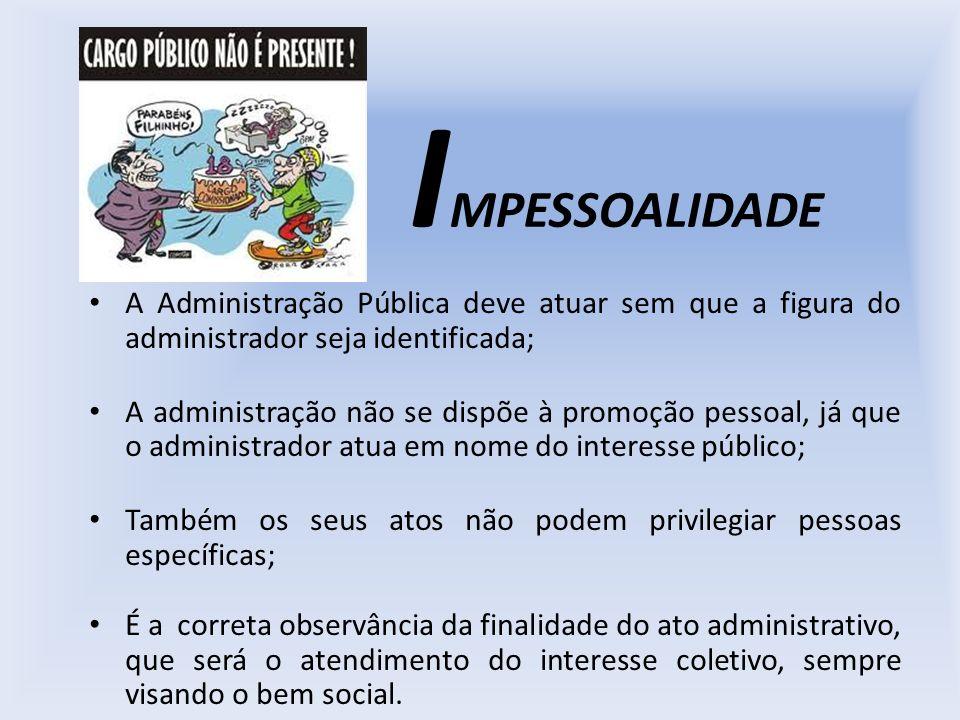 IMPESSOALIDADE A Administração Pública deve atuar sem que a figura do administrador seja identificada;