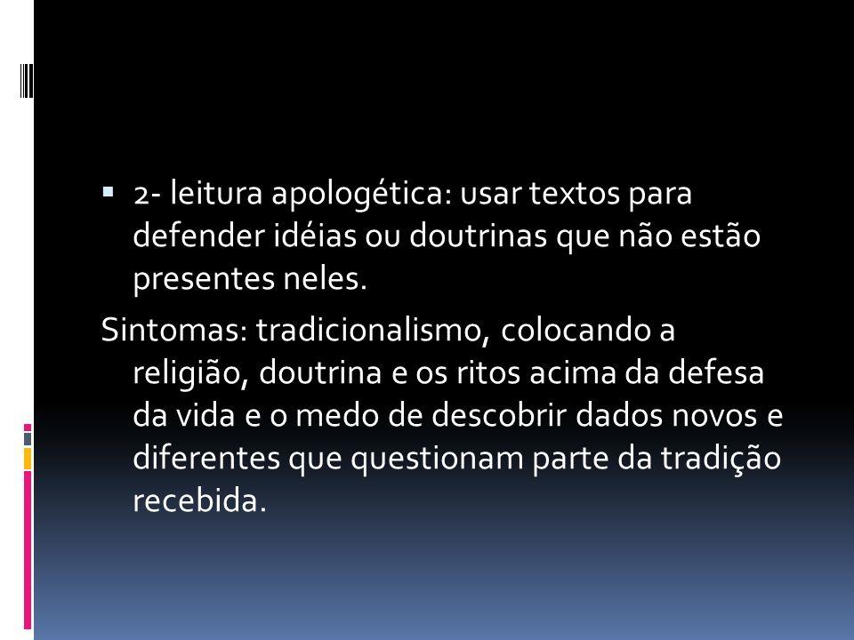 2- leitura apologética: usar textos para defender idéias ou doutrinas que não estão presentes neles.