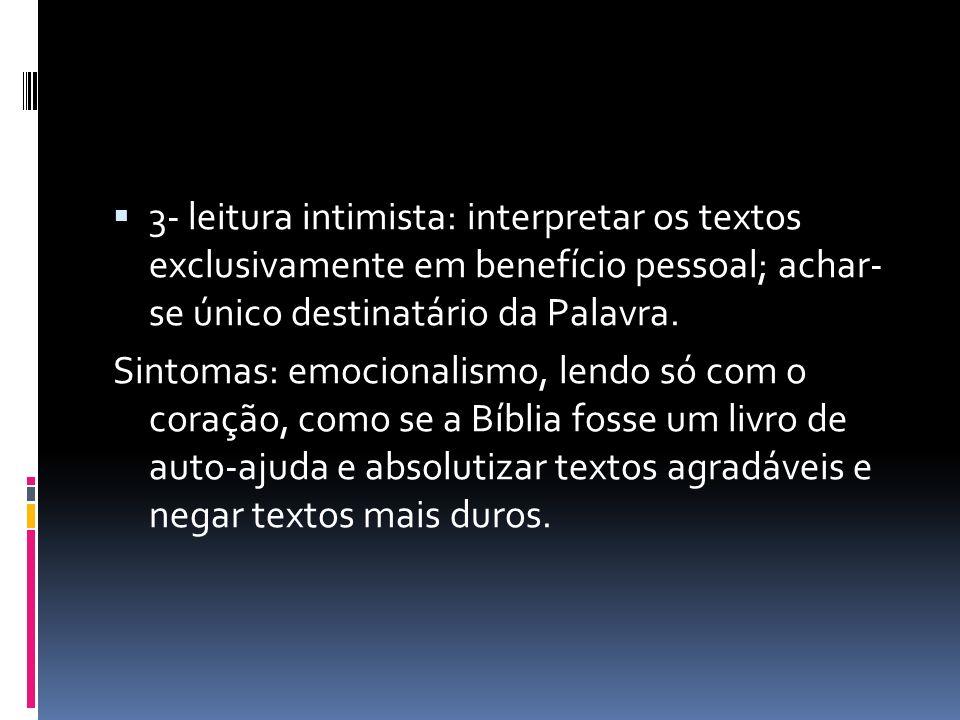 3- leitura intimista: interpretar os textos exclusivamente em benefício pessoal; achar- se único destinatário da Palavra.