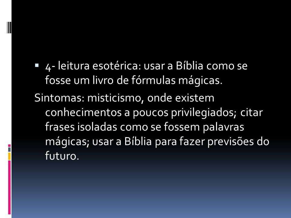 4- leitura esotérica: usar a Bíblia como se fosse um livro de fórmulas mágicas.