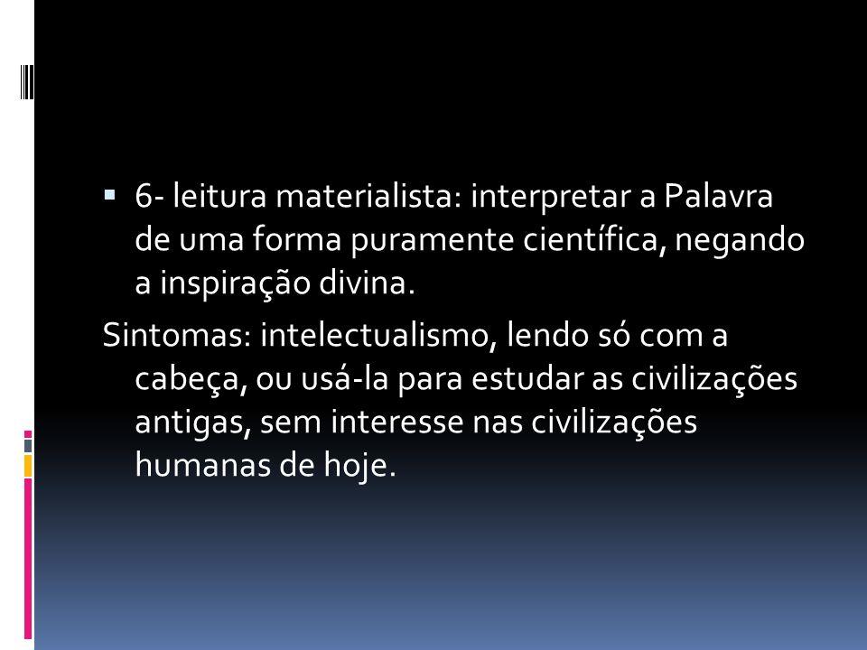 6- leitura materialista: interpretar a Palavra de uma forma puramente científica, negando a inspiração divina.