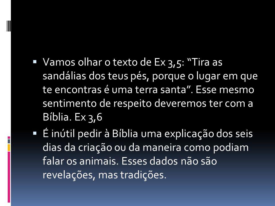 Vamos olhar o texto de Ex 3,5: Tira as sandálias dos teus pés, porque o lugar em que te encontras é uma terra santa . Esse mesmo sentimento de respeito deveremos ter com a Bíblia. Ex 3,6