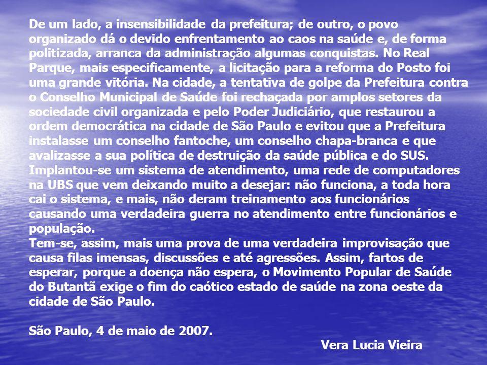 De um lado, a insensibilidade da prefeitura; de outro, o povo organizado dá o devido enfrentamento ao caos na saúde e, de forma politizada, arranca da administração algumas conquistas. No Real Parque, mais especificamente, a licitação para a reforma do Posto foi uma grande vitória. Na cidade, a tentativa de golpe da Prefeitura contra o Conselho Municipal de Saúde foi rechaçada por amplos setores da sociedade civil organizada e pelo Poder Judiciário, que restaurou a ordem democrática na cidade de São Paulo e evitou que a Prefeitura instalasse um conselho fantoche, um conselho chapa-branca e que avalizasse a sua política de destruição da saúde pública e do SUS.