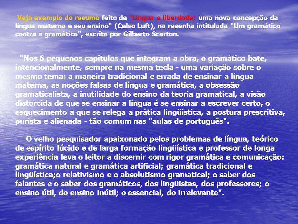 Veja exemplo do resumo feito de Língua e liberdade: uma nova concepção da língua materna e seu ensino (Celso Luft), na resenha intitulada Um gramático contra a gramática , escrita por Gilberto Scarton.