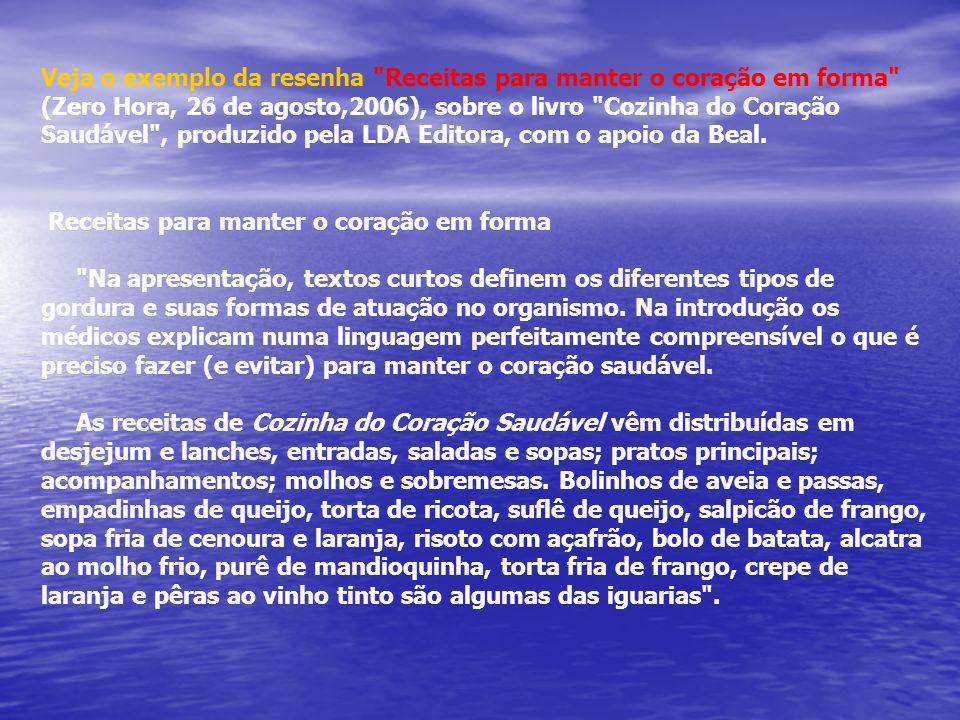 Veja o exemplo da resenha Receitas para manter o coração em forma (Zero Hora, 26 de agosto,2006), sobre o livro Cozinha do Coração Saudável , produzido pela LDA Editora, com o apoio da Beal.