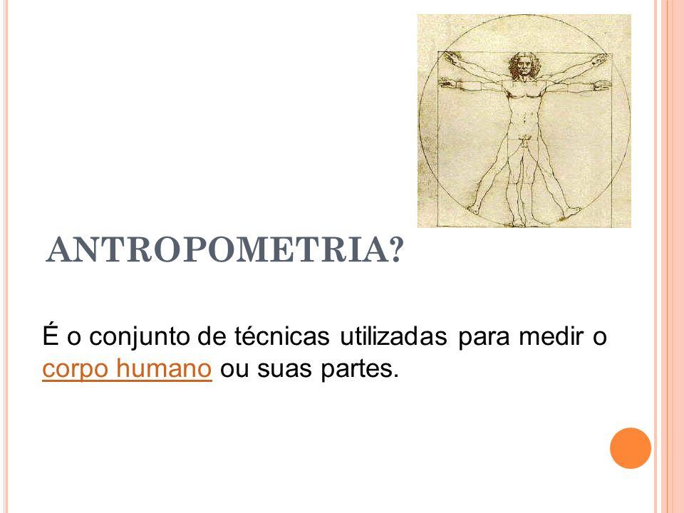 ANTROPOMETRIA É o conjunto de técnicas utilizadas para medir o corpo humano ou suas partes.
