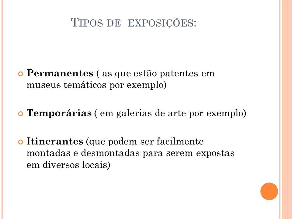 Tipos de exposições: Permanentes ( as que estão patentes em museus temáticos por exemplo) Temporárias ( em galerias de arte por exemplo)