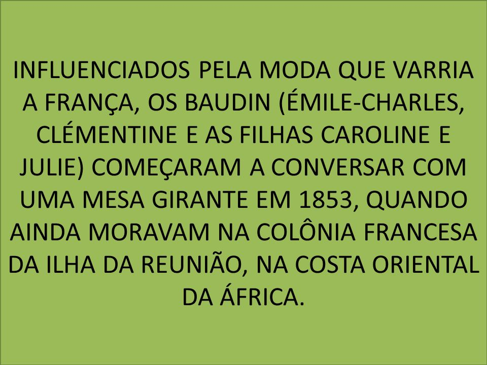 INFLUENCIADOS PELA MODA QUE VARRIA A FRANÇA, OS BAUDIN (ÉMILE-CHARLES, CLÉMENTINE E AS FILHAS CAROLINE E JULIE) COMEÇARAM A CONVERSAR COM UMA MESA GIRANTE EM 1853, QUANDO AINDA MORAVAM NA COLÔNIA FRANCESA DA ILHA DA REUNIÃO, NA COSTA ORIENTAL DA ÁFRICA.