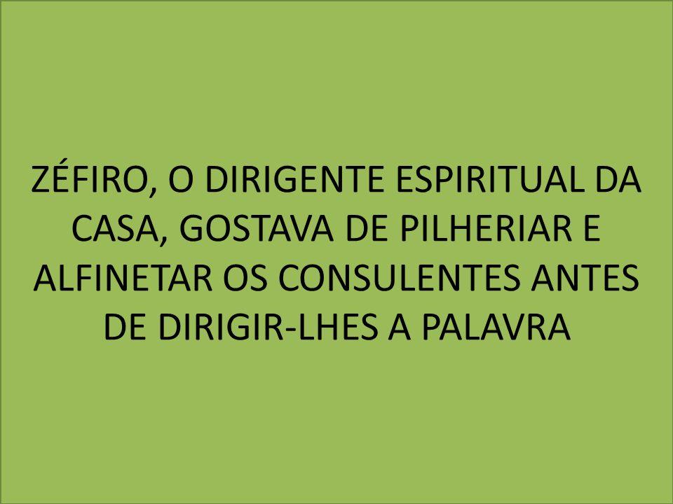 ZÉFIRO, O DIRIGENTE ESPIRITUAL DA CASA, GOSTAVA DE PILHERIAR E ALFINETAR OS CONSULENTES ANTES DE DIRIGIR-LHES A PALAVRA
