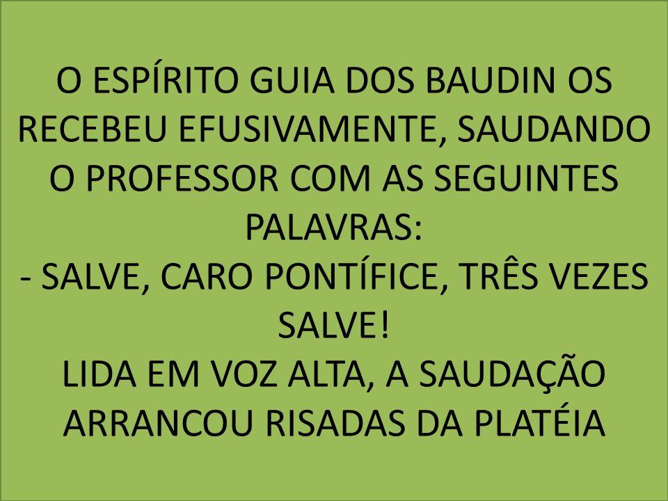 O ESPÍRITO GUIA DOS BAUDIN OS RECEBEU EFUSIVAMENTE, SAUDANDO O PROFESSOR COM AS SEGUINTES PALAVRAS: - SALVE, CARO PONTÍFICE, TRÊS VEZES SALVE.