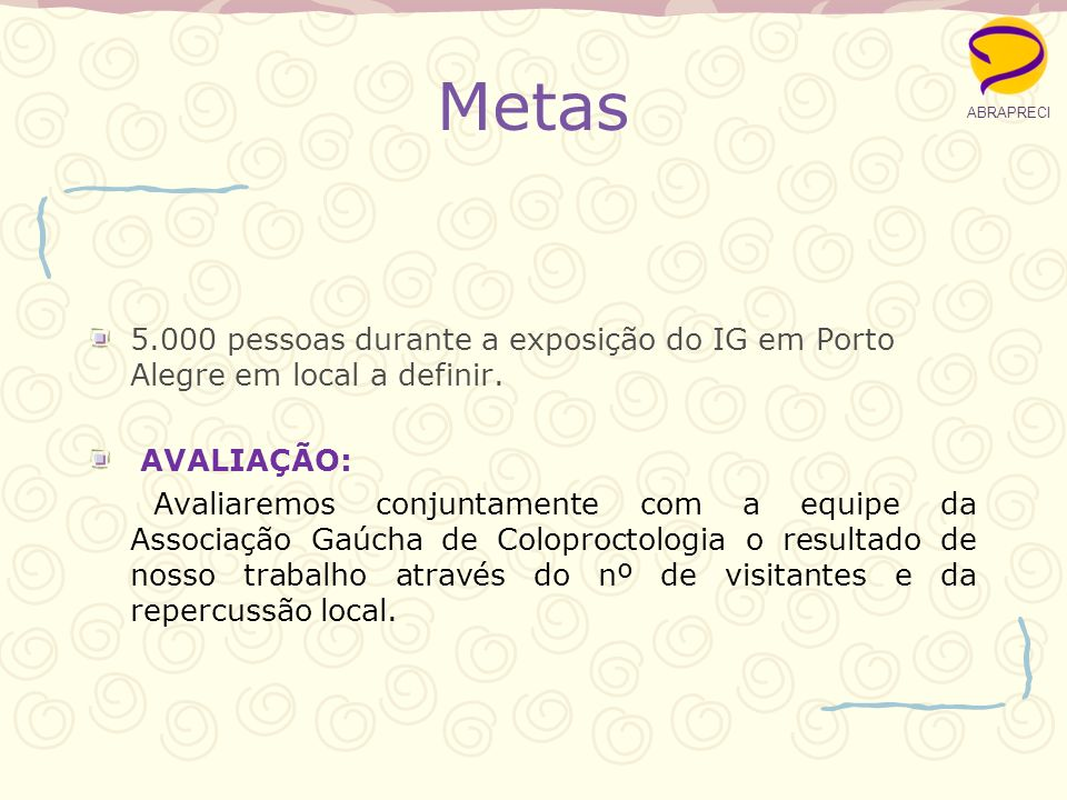 ABRAPRECI Metas. 5.000 pessoas durante a exposição do IG em Porto Alegre em local a definir. AVALIAÇÃO: