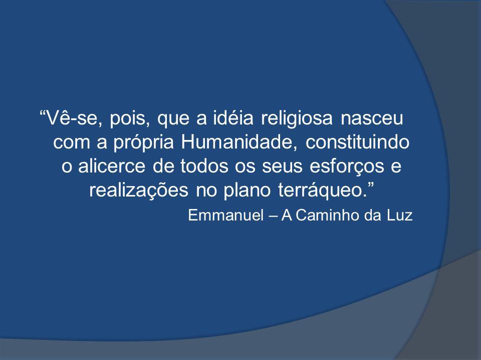Vê-se, pois, que a idéia religiosa nasceu com a própria Humanidade, constituindo o alicerce de todos os seus esforços e realizações no plano terráqueo.