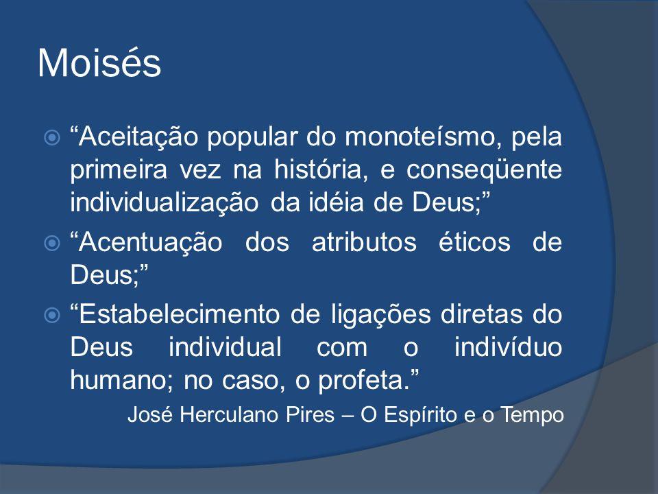 Moisés Aceitação popular do monoteísmo, pela primeira vez na história, e conseqüente individualização da idéia de Deus;