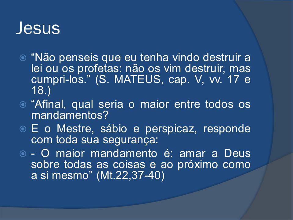 Jesus Não penseis que eu tenha vindo destruir a lei ou os profetas: não os vim destruir, mas cumpri-los. (S. MATEUS, cap. V, vv. 17 e 18.)