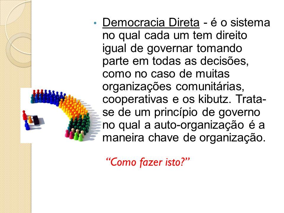 Democracia Direta - é o sistema no qual cada um tem direito igual de governar tomando parte em todas as decisões, como no caso de muitas organizações comunitárias, cooperativas e os kibutz. Trata- se de um princípio de governo no qual a auto-organização é a maneira chave de organização.