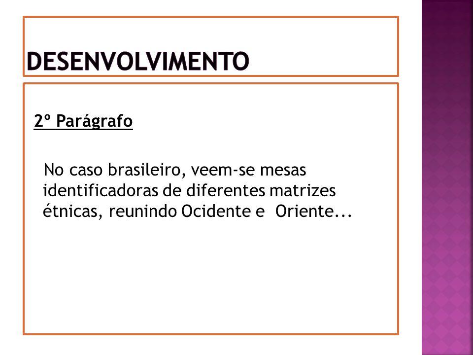 Desenvolvimento 2º Parágrafo No caso brasileiro, veem-se mesas identificadoras de diferentes matrizes étnicas, reunindo Ocidente e Oriente...