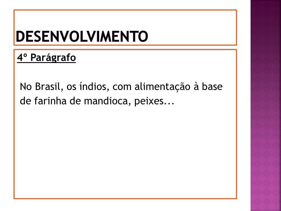 Desenvolvimento 4º Parágrafo No Brasil, os índios, com alimentação à base de farinha de mandioca, peixes...