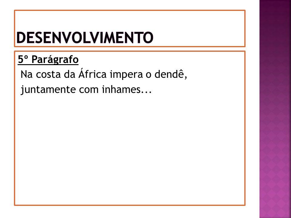 Desenvolvimento 5º Parágrafo Na costa da África impera o dendê, juntamente com inhames...