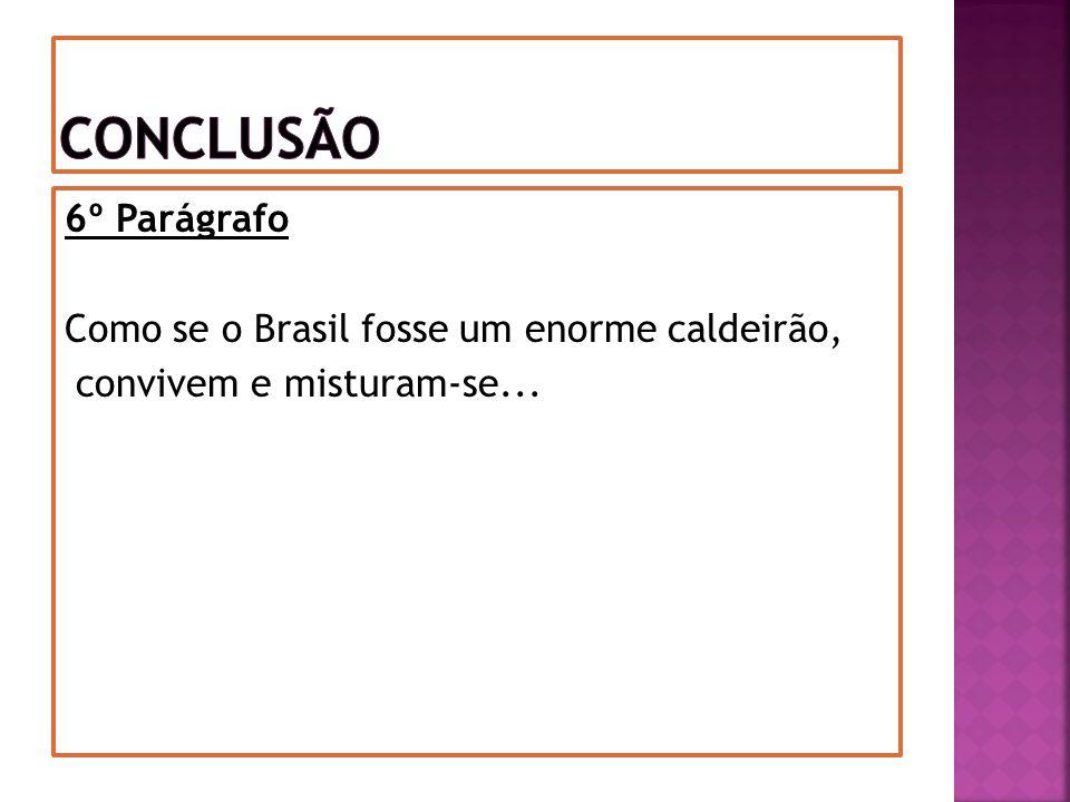 Conclusão 6º Parágrafo Como se o Brasil fosse um enorme caldeirão, convivem e misturam-se...