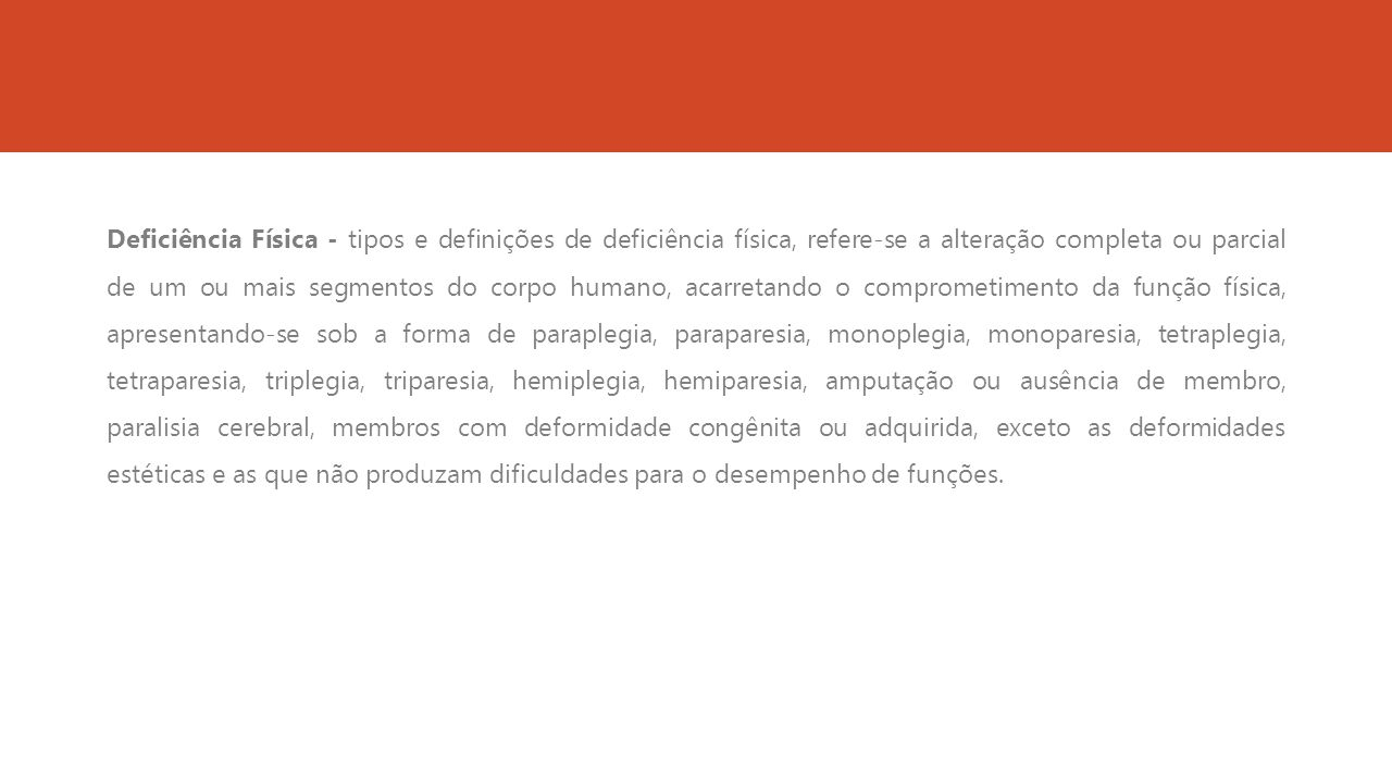 Deficiência Física - tipos e definições de deficiência física, refere-se a alteração completa ou parcial de um ou mais segmentos do corpo humano, acarretando o comprometimento da função física, apresentando-se sob a forma de paraplegia, paraparesia, monoplegia, monoparesia, tetraplegia, tetraparesia, triplegia, triparesia, hemiplegia, hemiparesia, amputação ou ausência de membro, paralisia cerebral, membros com deformidade congênita ou adquirida, exceto as deformidades estéticas e as que não produzam dificuldades para o desempenho de funções.