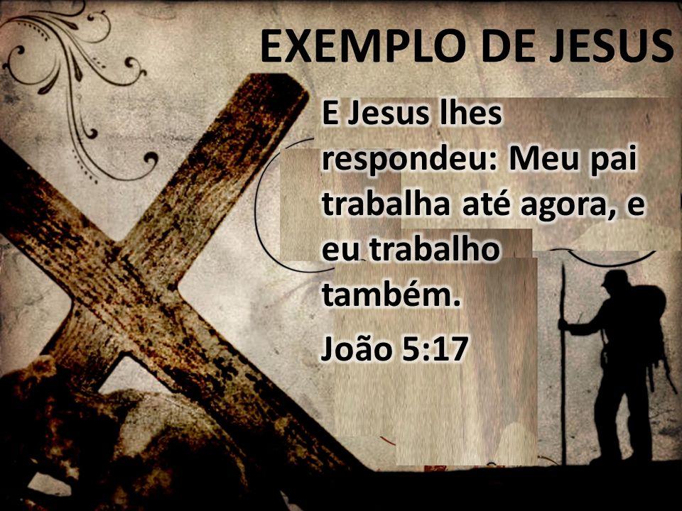 EXEMPLO DE JESUS E Jesus lhes respondeu: Meu pai trabalha até agora, e eu trabalho também.