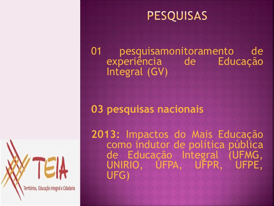 PESQUISAS 01 pesquisamonitoramento de experiência de Educação Integral (GV) 03 pesquisas nacionais.