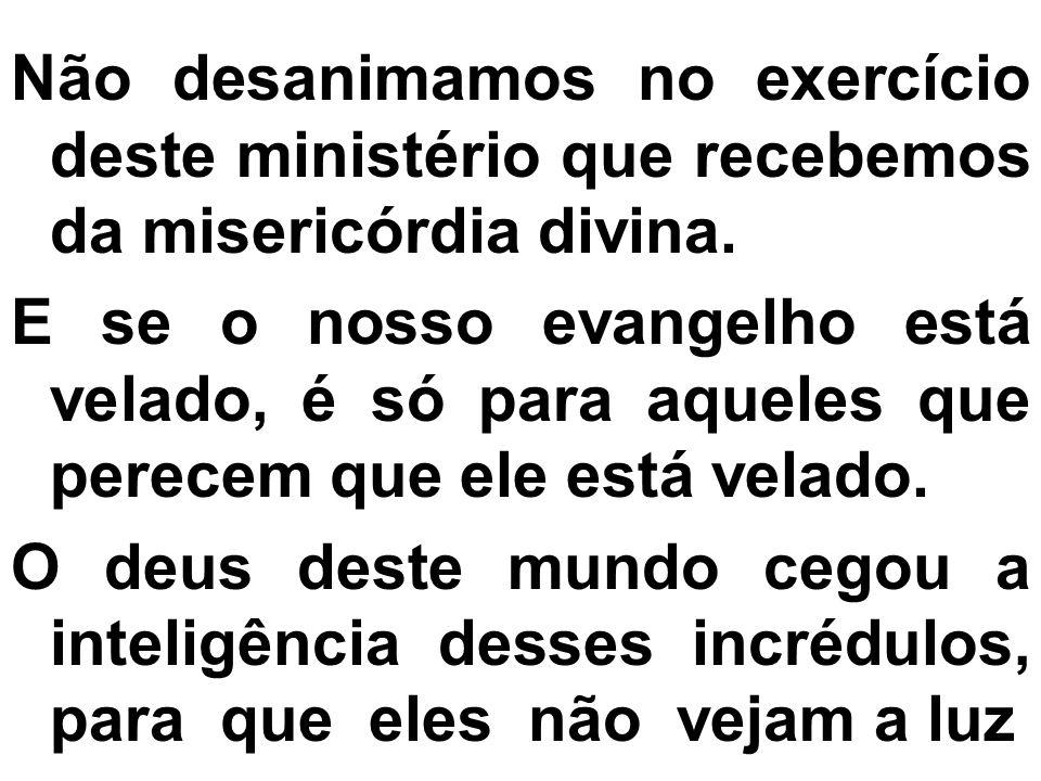 Não desanimamos no exercício deste ministério que recebemos da misericórdia divina.