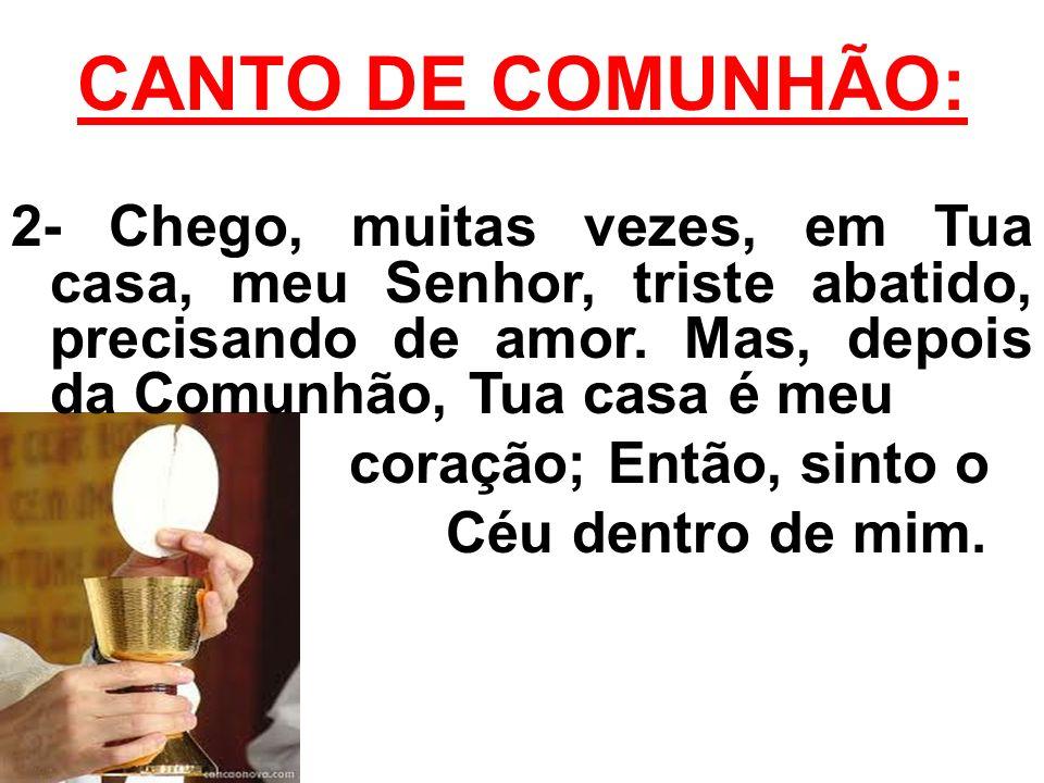 CANTO DE COMUNHÃO: 2- Chego, muitas vezes, em Tua casa, meu Senhor, triste abatido, precisando de amor. Mas, depois da Comunhão, Tua casa é meu.