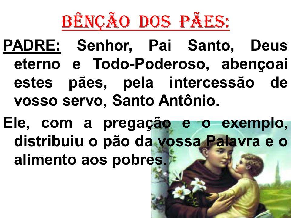 BÊNÇÃO DOS PÃES: PADRE: Senhor, Pai Santo, Deus eterno e Todo-Poderoso, abençoai estes pães, pela intercessão de vosso servo, Santo Antônio.