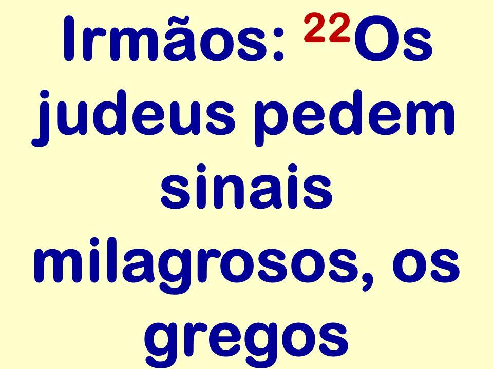 Irmãos: 22Os judeus pedem sinais milagrosos, os gregos