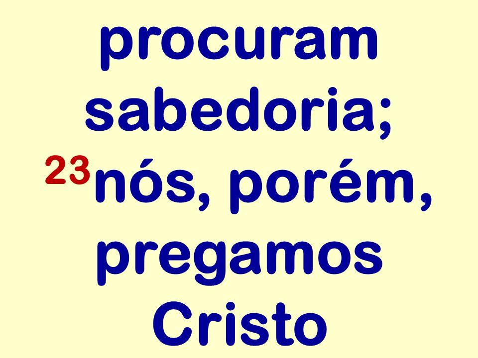 procuram sabedoria; 23nós, porém, pregamos Cristo