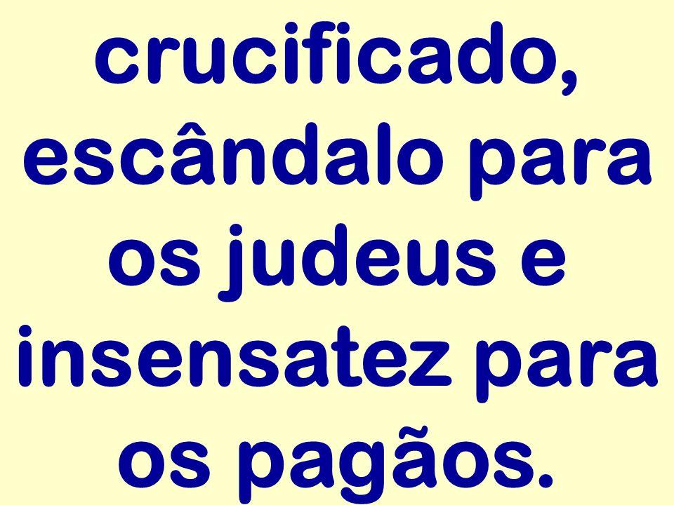 crucificado, escândalo para os judeus e insensatez para os pagãos.