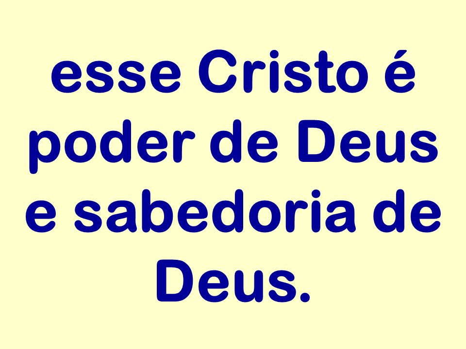 esse Cristo é poder de Deus e sabedoria de Deus.