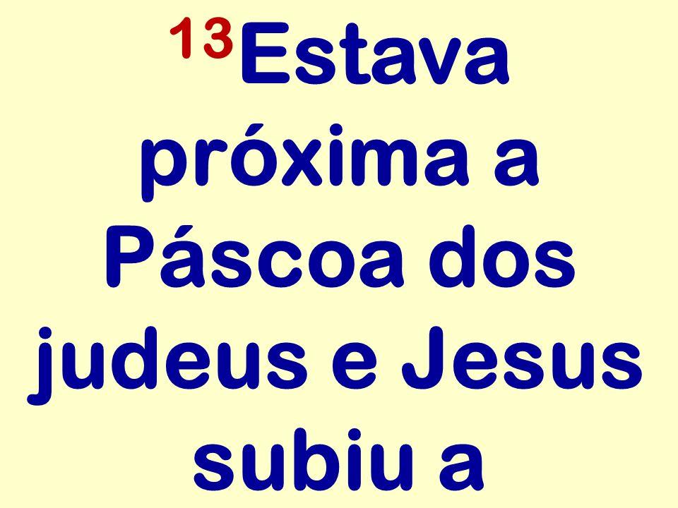 13Estava próxima a Páscoa dos judeus e Jesus subiu a