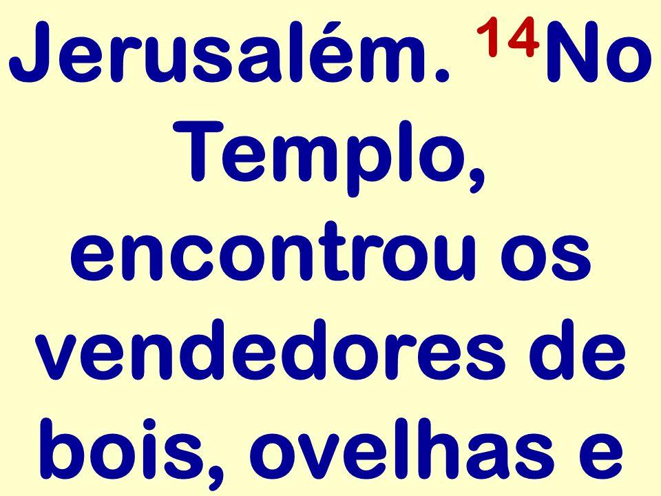 Jerusalém. 14No Templo, encontrou os vendedores de bois, ovelhas e