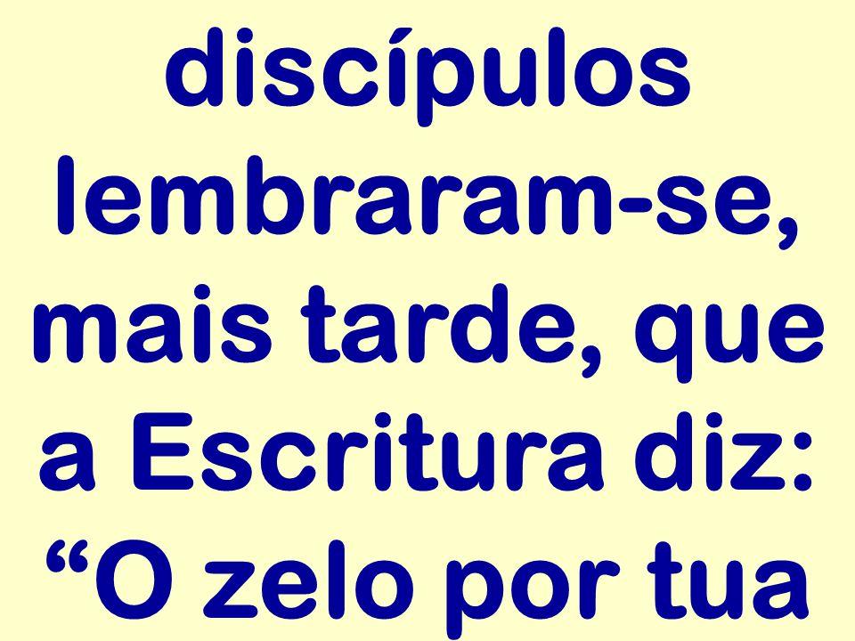 discípulos lembraram-se, mais tarde, que a Escritura diz: O zelo por tua