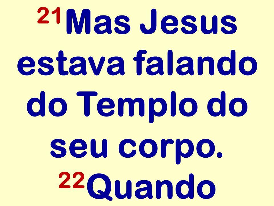 21Mas Jesus estava falando do Templo do seu corpo. 22Quando