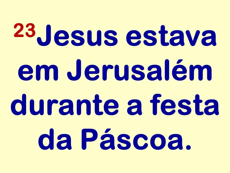 23Jesus estava em Jerusalém durante a festa da Páscoa.