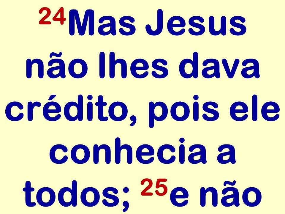24Mas Jesus não lhes dava crédito, pois ele conhecia a todos; 25e não