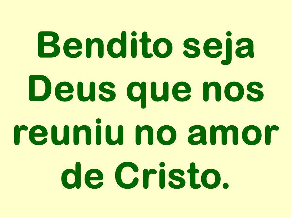 Bendito seja Deus que nos reuniu no amor de Cristo.