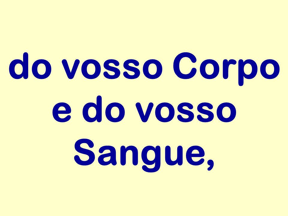 do vosso Corpo e do vosso Sangue,