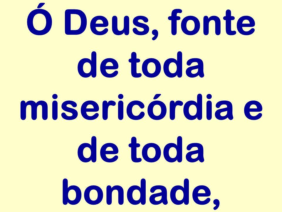 Ó Deus, fonte de toda misericórdia e de toda bondade,