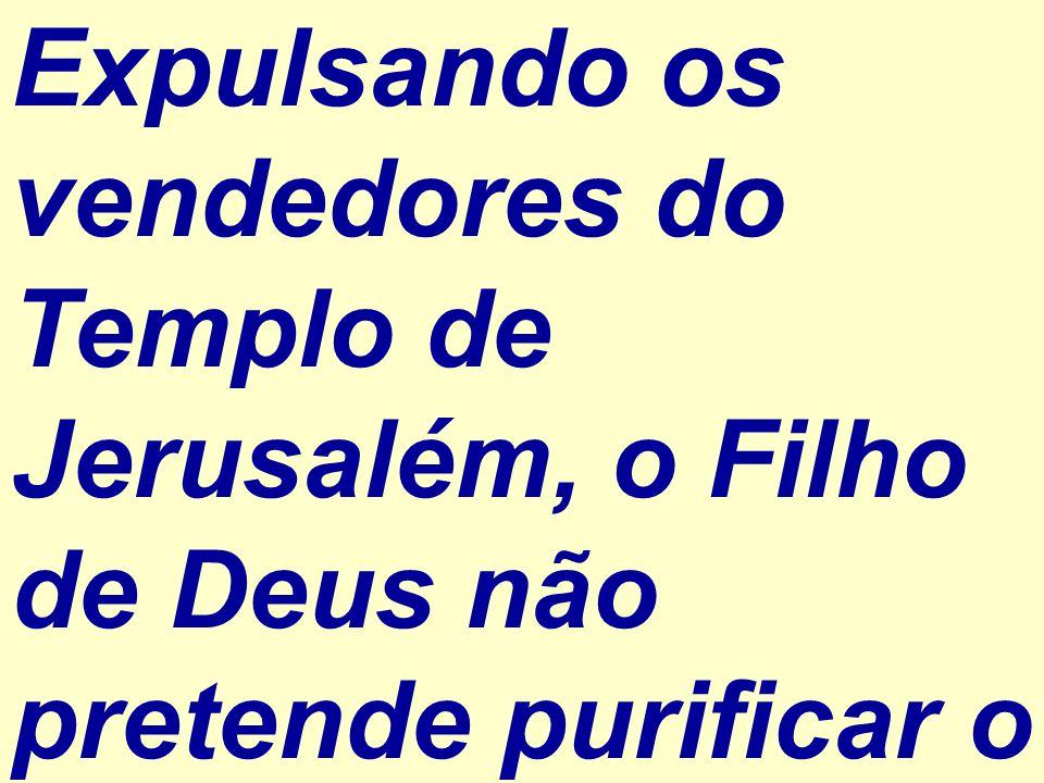 Expulsando os vendedores do Templo de Jerusalém, o Filho de Deus não pretende purificar o