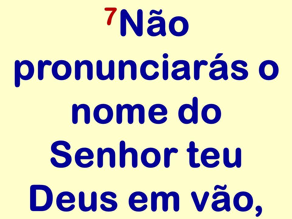 7Não pronunciarás o nome do Senhor teu Deus em vão,