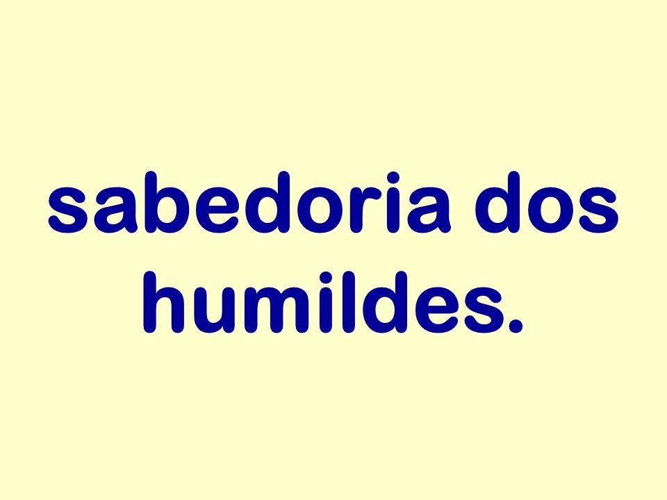 sabedoria dos humildes.
