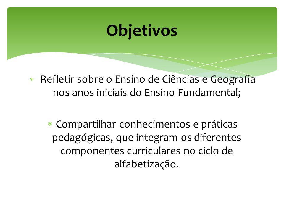 Objetivos Refletir sobre o Ensino de Ciências e Geografia nos anos iniciais do Ensino Fundamental;