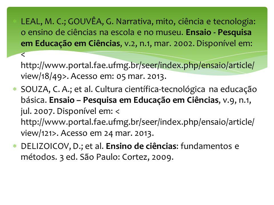 LEAL, M. C.; GOUVÊA, G. Narrativa, mito, ciência e tecnologia: o ensino de ciências na escola e no museu. Ensaio - Pesquisa em Educação em Ciências, v.2, n.1, mar. 2002. Disponível em: < http://www.portal.fae.ufmg.br/seer/index.php/ensaio/article/view/18/49>. Acesso em: 05 mar. 2013.