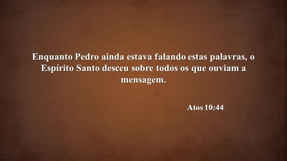 Enquanto Pedro ainda estava falando estas palavras, o Espírito Santo desceu sobre todos os que ouviam a mensagem.