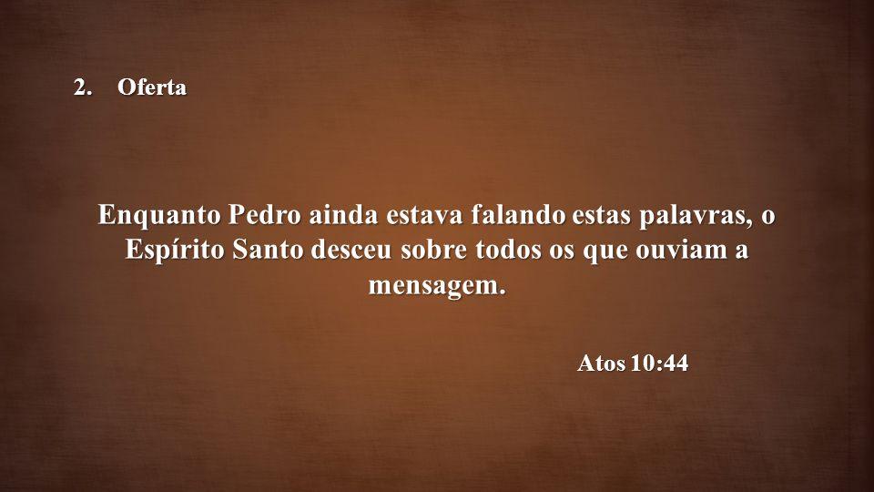 Oferta Enquanto Pedro ainda estava falando estas palavras, o Espírito Santo desceu sobre todos os que ouviam a mensagem.